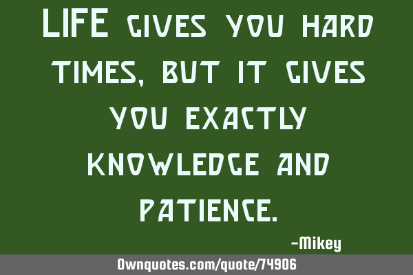 LIFE gives you hard times, but it gives you exactly knowledge and