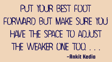 Put your best foot forward but make sure you have the space to adjust the weaker one too....