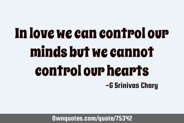 In love we can control our minds but we cannot control our