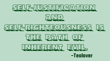Self-justification and Self-righteousness is the path of inherent evil.