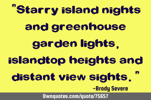 """Starry island nights and greenhouse garden lights, islandtop heights and distant view sights."""