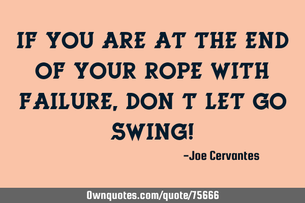 If you are at the end of your rope with failure, don