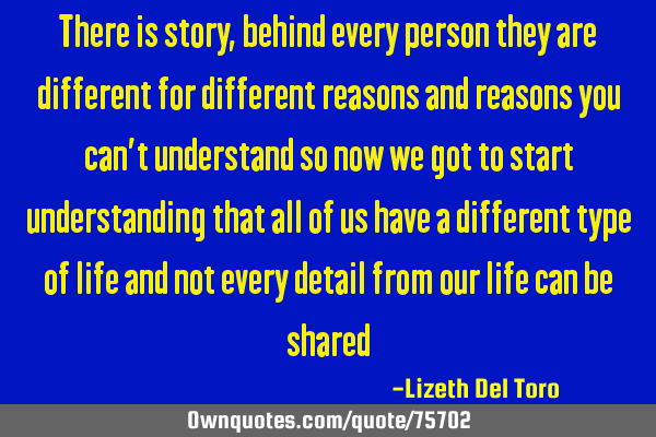 There is story, behind every person they are different for different reasons and reasons you can'