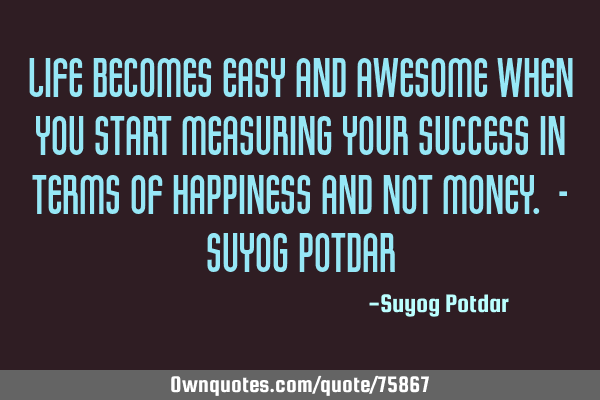 Life becomes easy and awesome when you start measuring your success in terms of Happiness and not M