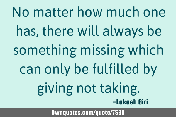 No matter how much one has, there will always be something missing which can only be fulfilled by