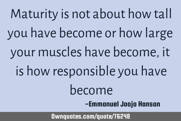 Maturity is not about how tall you have become or how large your muscles have become, it is how