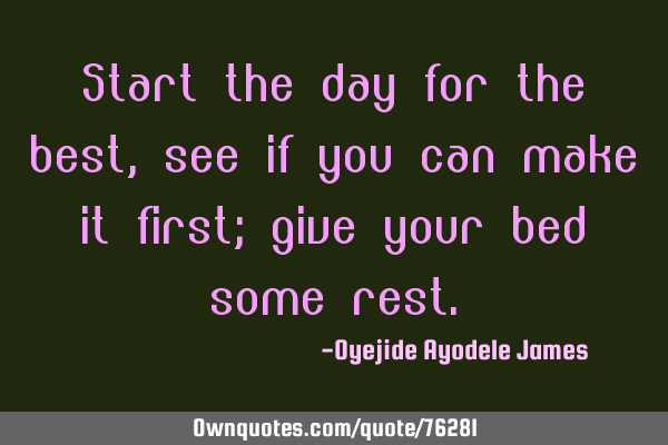 Start the day for the best, see if you can make it first; give your bed some