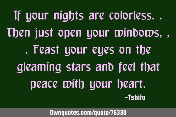 If your nights are colorless..then just open your windows,,.feast your eyes on the gleaming stars