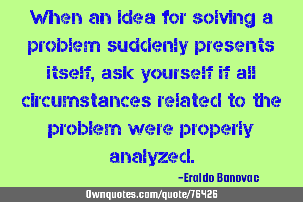 When an idea for solving a problem suddenly presents itself, ask yourself if all circumstances