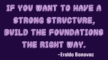 If you want to have a strong structure, build the foundations the right