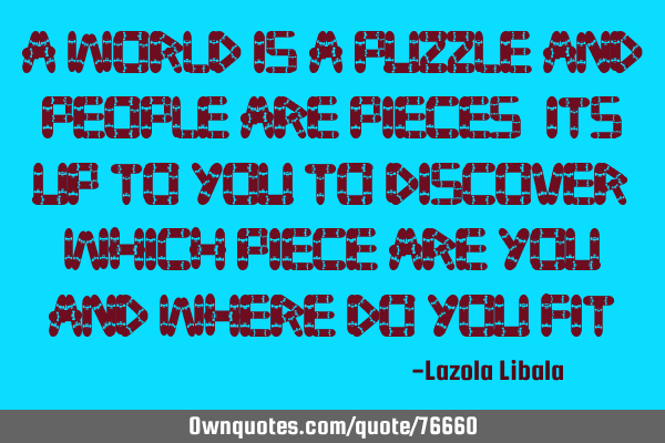 A world is a puzzle and people are pieces, its up to you to discover which piece are you and where