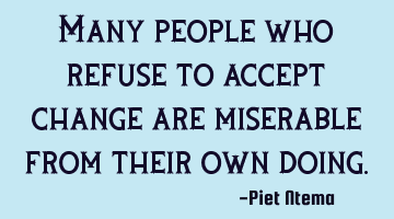 Many people who refuse to accept change are miserable from their own doing.