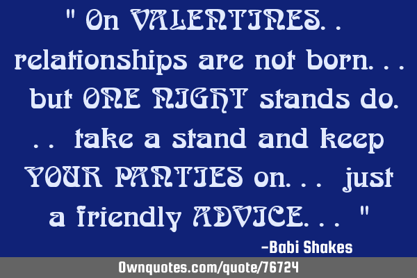 """ On VALENTINES.. relationships are not born... but ONE NIGHT stands do... take a stand and keep YOU"