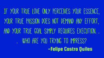 If your true love only perceives your essence, your true passion does not demand any effort, and