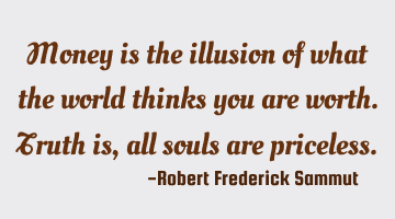 Money is the illusion of what the world thinks you are worth. Truth is, all souls are priceless.