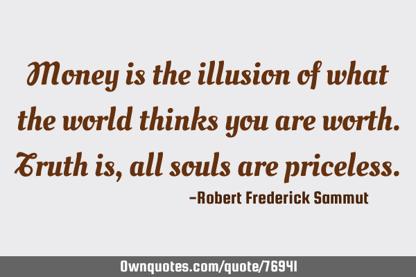 Money is the illusion of what the world thinks you are worth. Truth is, all souls are