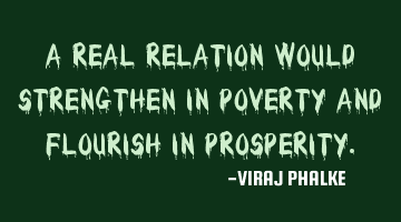A real relation would strengthen in poverty and flourish in prosperity.