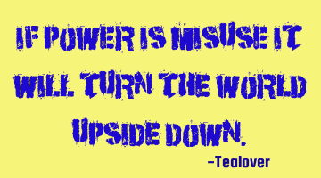 If Power is misuse it will turn the world upside down.
