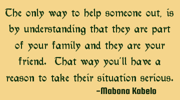 The only way to help someone out, is by understanding that they are part of your family and they