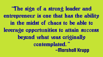 The sign of a strong leader and entrepreneur is one that has the ability in the midst of chaos to