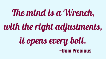 The mind is a Wrench, with the right adjustments, it opens every