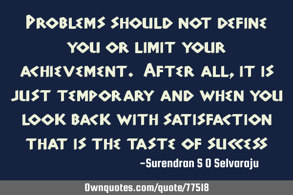 Problems should not define you or limit your achievement. After all, it is just temporary and when