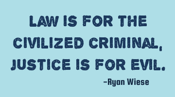Law is for the civilized criminal, justice is for