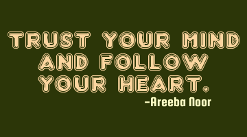 Trust your mind and follow your heart.