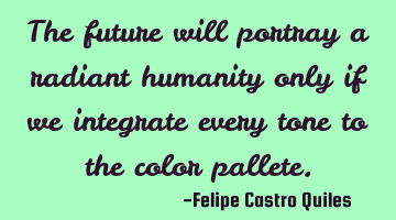 The future will portray a radiant humanity only if we integrate every tone to the color pallete.