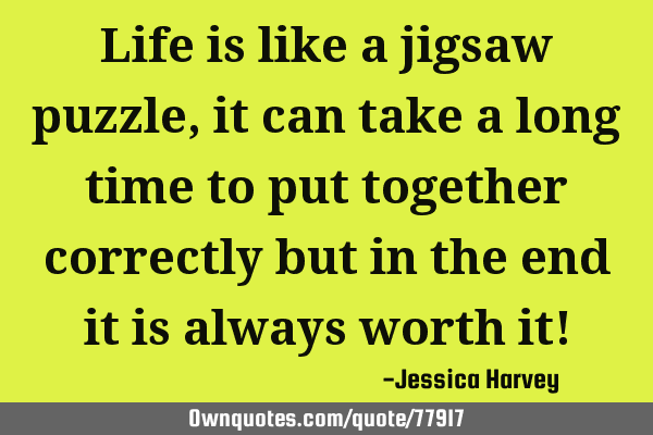 Life is like a jigsaw puzzle, it can take a long time to put together correctly but in the end it