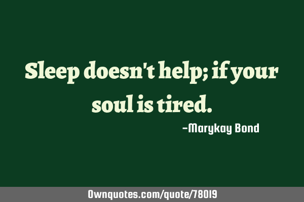 Sleep doesnt help if its your soul thats tired. - Post