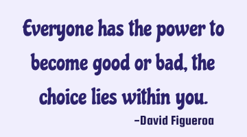 Everyone has the power to become good or bad, the choice lies within you.