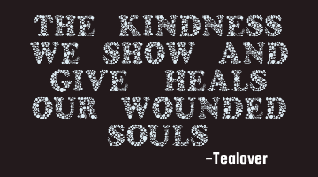The Kindness we show and give, heals our wounded souls.