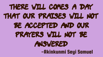 There will comes a day that our praises will not be accepted and our prayers will not be answered