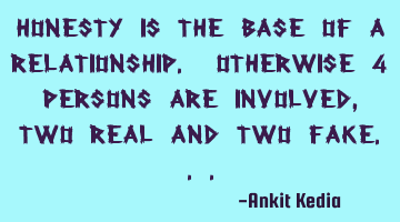 Honesty is the base of a relationship. Otherwise 4 persons are involved, two real and two fake...