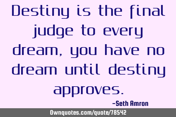 Destiny is the final judge to every dream, you have no dream until destiny