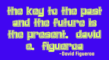 The key to the past and the future is the present