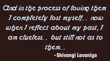 and in the process of loving them  I completely lost myself.. now when I reflect about my past, I