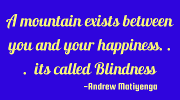 A mountain exists between you and your happiness... its called Blindness