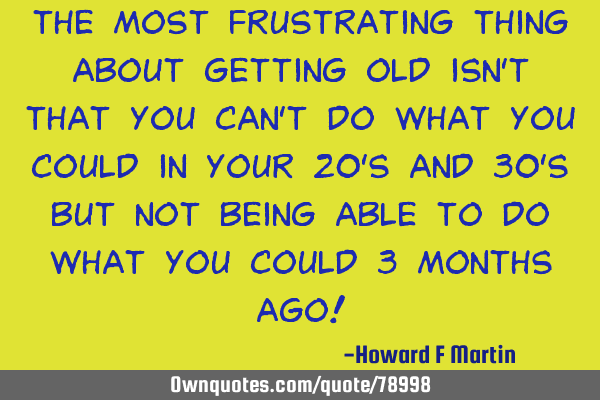 The most frustrating thing about getting old isn