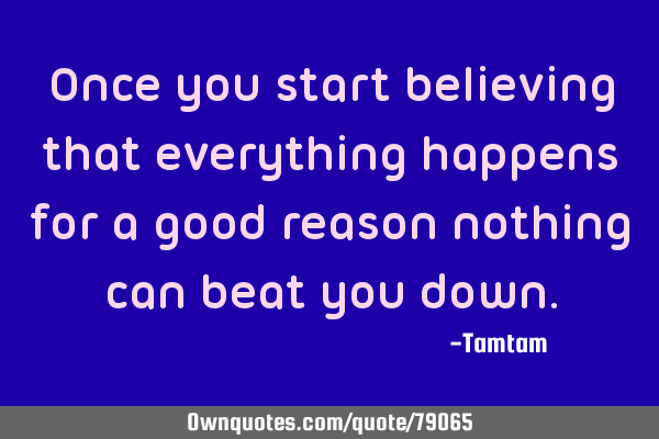 Once you start believing that everything happens for a good reason nothing can beat you