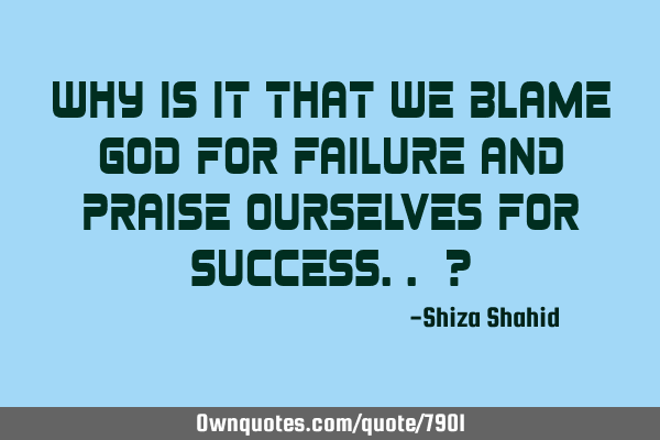 Why is it that we blame God for failure and praise ourselves for success.. ?