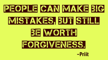 People can make big mistakes , but still be worth forgiveness.