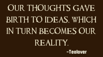 Our thoughts gave birth to ideas, which in turn becomes our reality.
