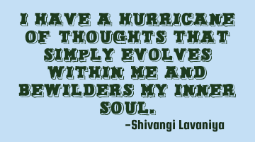 I have a hurricane of thoughts that simply evolves within me and bewilders my inner