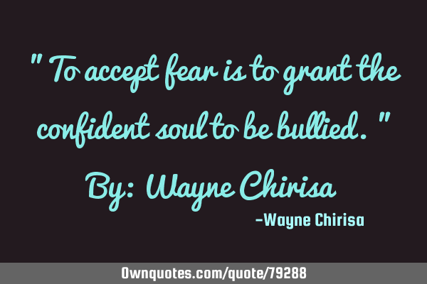 """To accept fear is to grant the confident soul to be bullied."" By: Wayne C"
