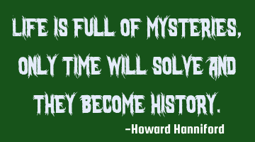 Life is full of mysteries, only time will solve and they become history.
