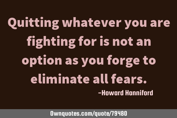 Quitting whatever you are fighting for is not an option as you forge to eliminate all