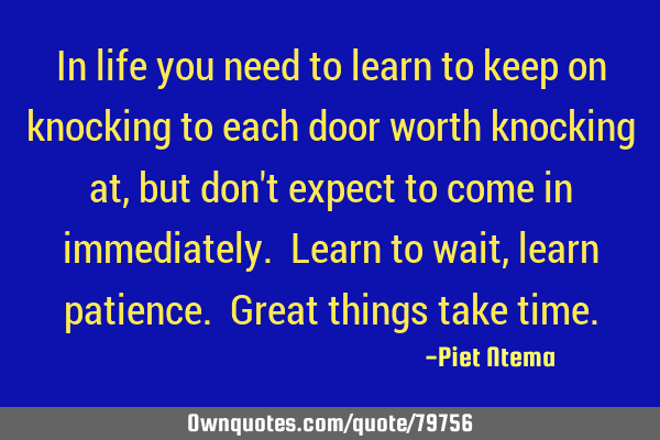 In life you need to learn to keep on knocking to each door worth knocking at, but don