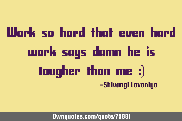 Work so hard that even hard work says damn he is tougher than me :)